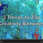 3 Things to Zap Creativity Vampires